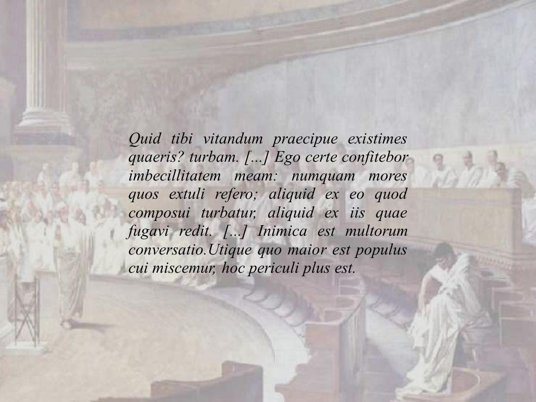 Quid tibi vitandum praecipue existimes quaeris. turbam. [